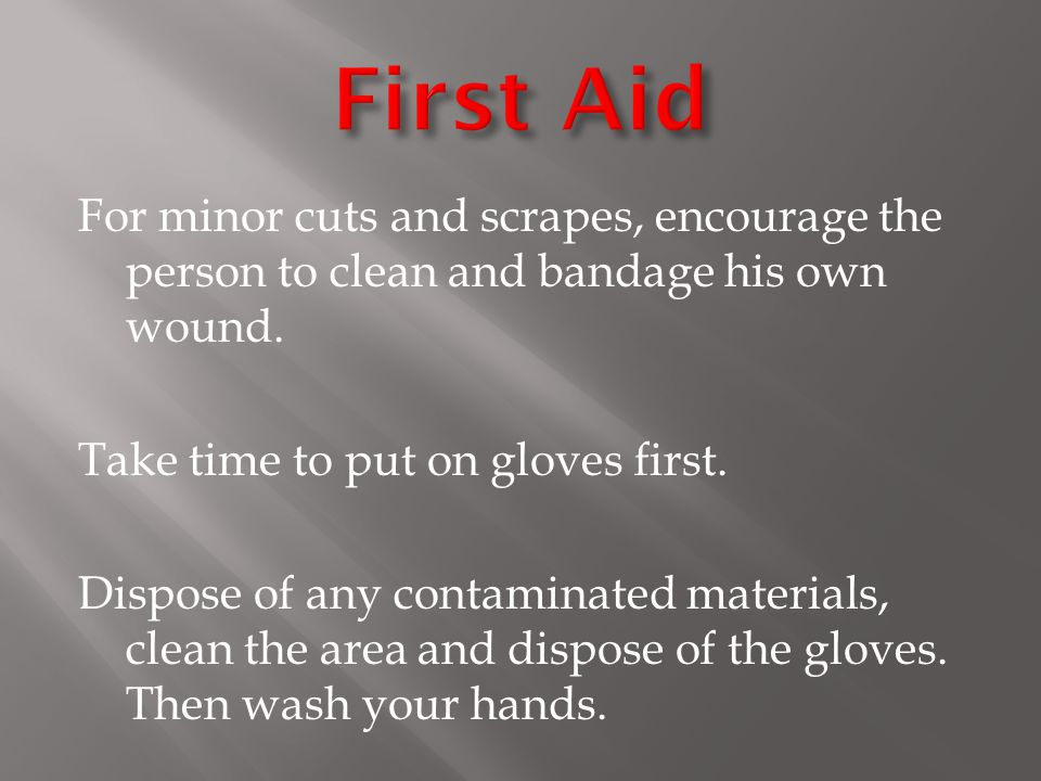 For minor cuts and scrapes, encourage the person to clean and bandage his own wound.