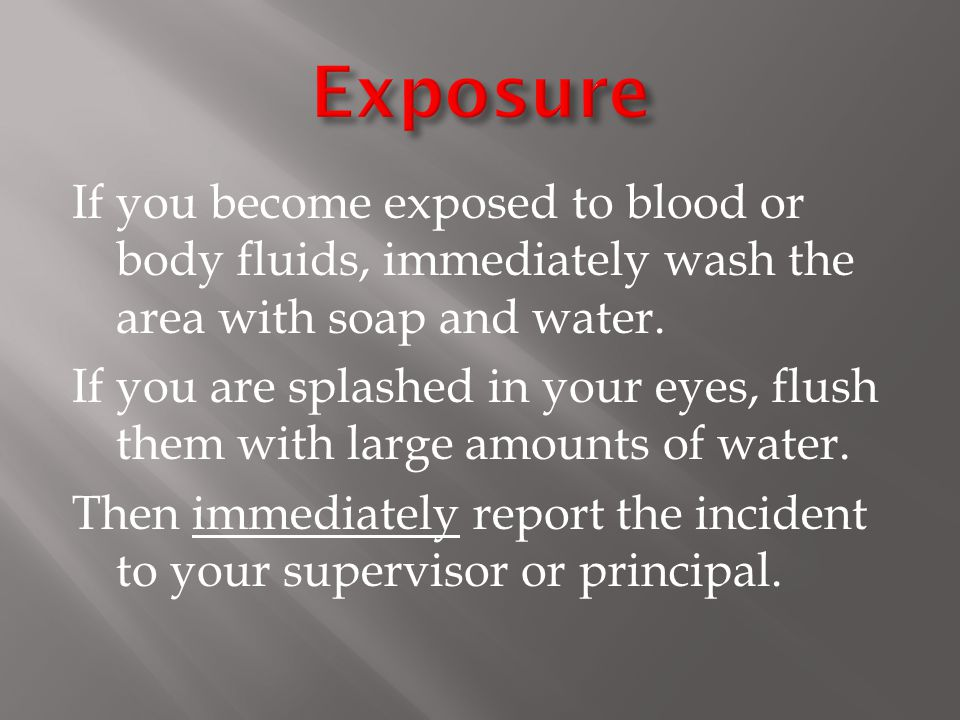 If you become exposed to blood or body fluids, immediately wash the area with soap and water.