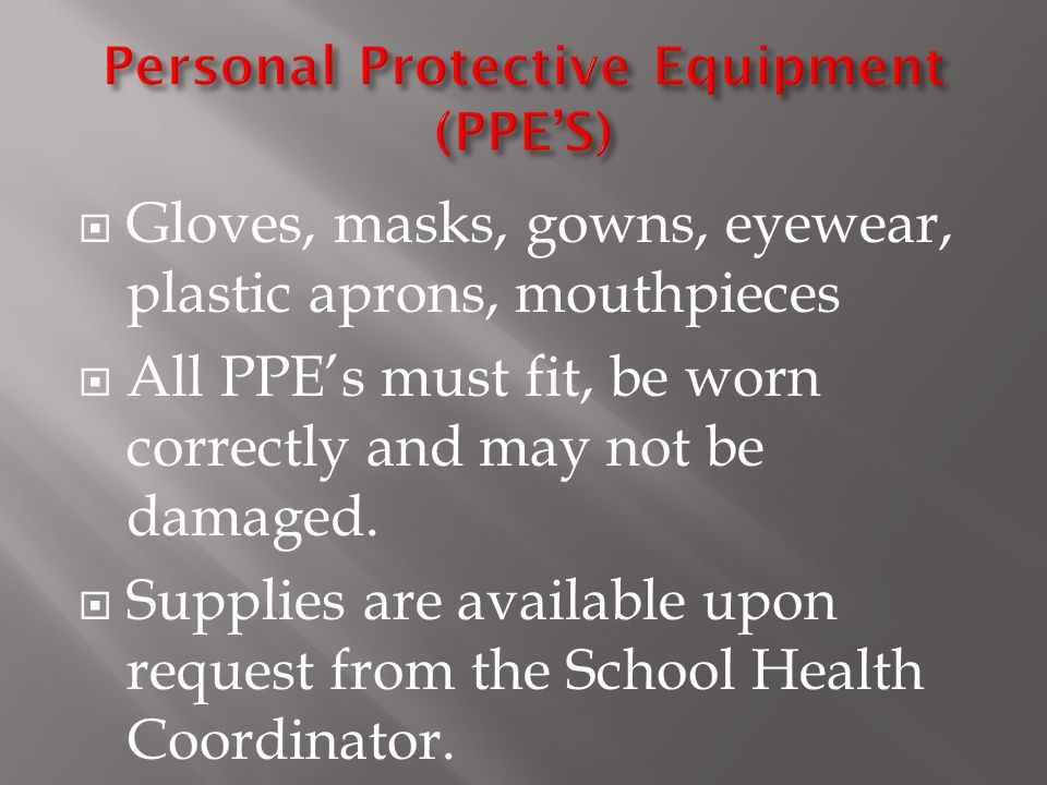  Gloves, masks, gowns, eyewear, plastic aprons, mouthpieces  All PPE's must fit, be worn correctly and may not be damaged.