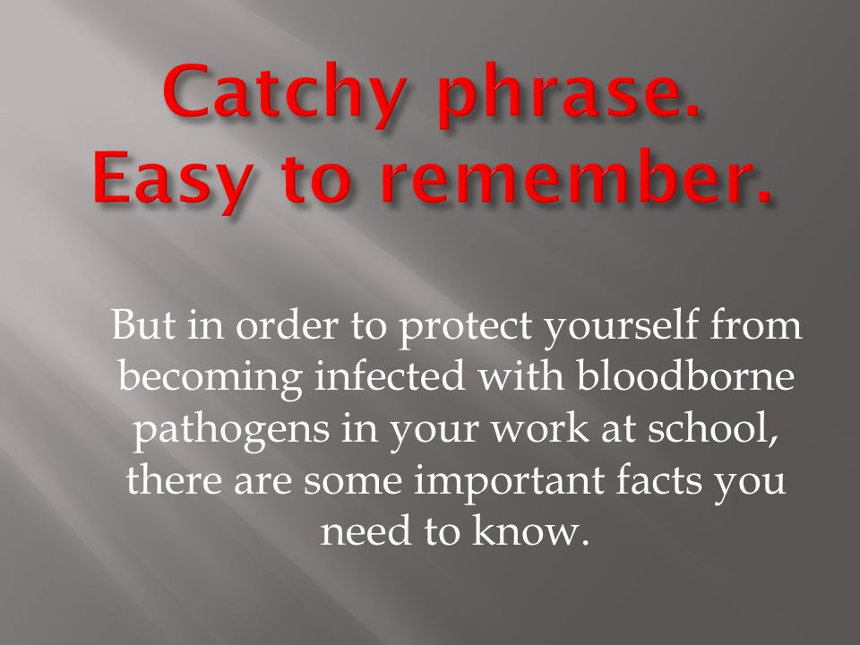 But in order to protect yourself from becoming infected with bloodborne pathogens in your work at school, there are some important facts you need to know.
