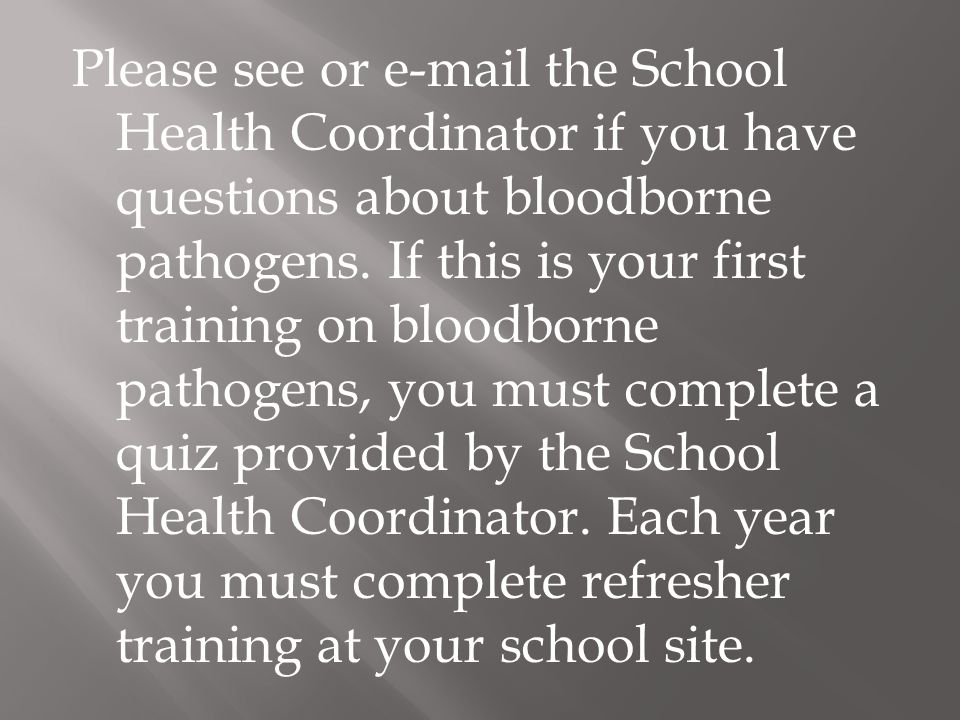 Please see or  the School Health Coordinator if you have questions about bloodborne pathogens.