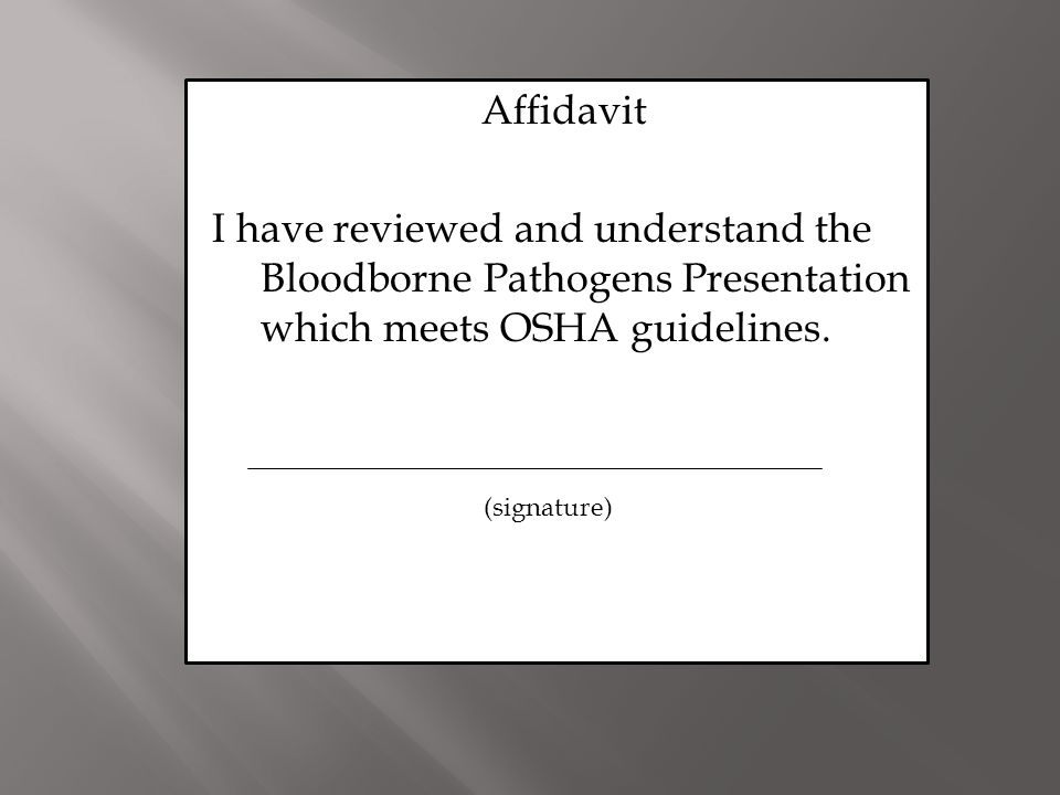 Affidavit I have reviewed and understand the Bloodborne Pathogens Presentation which meets OSHA guidelines.