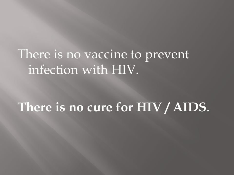There is no vaccine to prevent infection with HIV. There is no cure for HIV / AIDS.