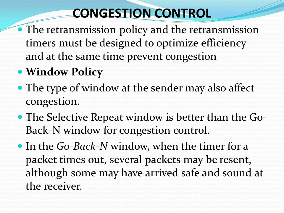 CONGESTION CONTROL The retransmission policy and the retransmission timers must be designed to optimize efficiency and at the same time prevent congestion Window Policy The type of window at the sender may also affect congestion.