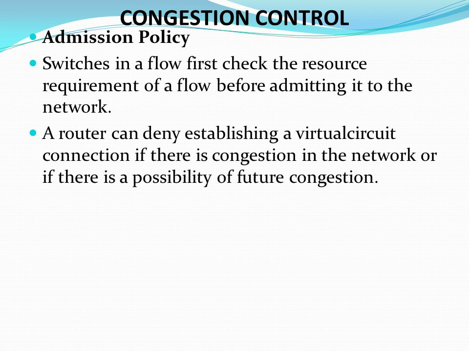 CONGESTION CONTROL Admission Policy Switches in a flow first check the resource requirement of a flow before admitting it to the network.