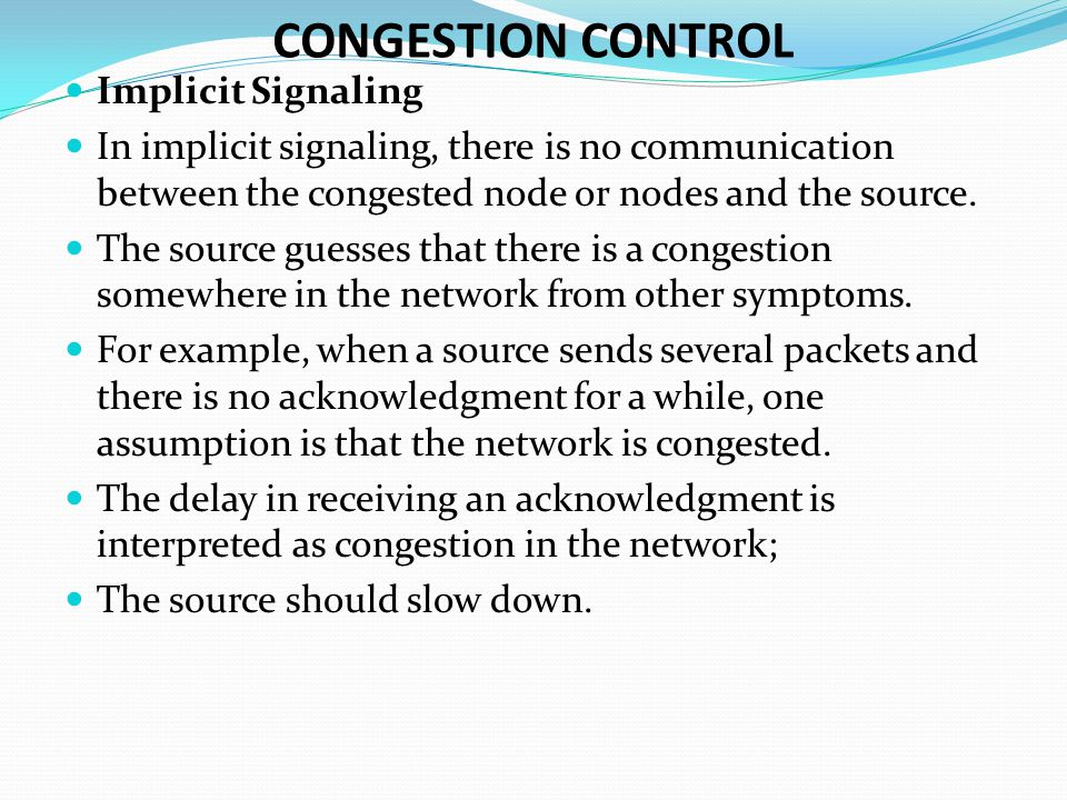 Implicit Signaling In implicit signaling, there is no communication between the congested node or nodes and the source.