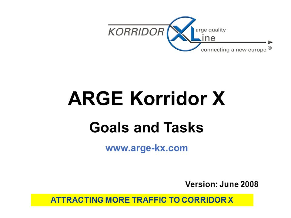 ARGE Korridor X Goals and Tasks   Version: June 2008 ATTRACTING MORE TRAFFIC TO CORRIDOR X