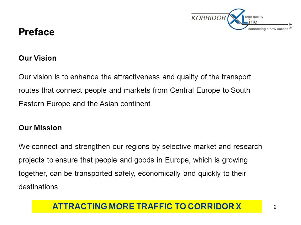 2 Preface Our Vision Our vision is to enhance the attractiveness and quality of the transport routes that connect people and markets from Central Europe to South Eastern Europe and the Asian continent.