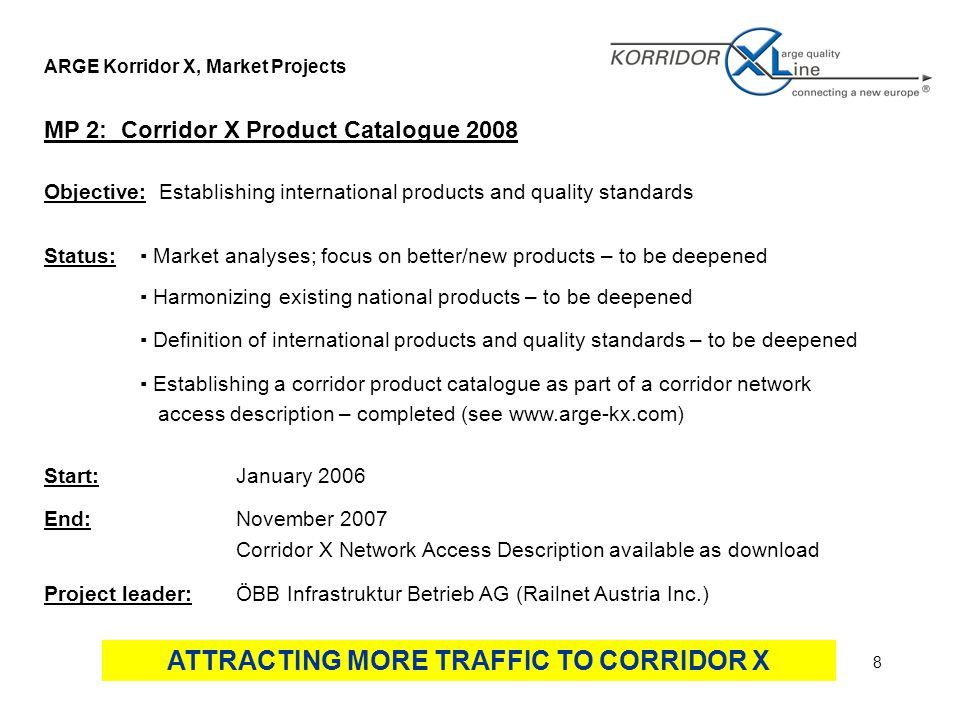8 ARGE Korridor X, Market Projects MP 2: Corridor X Product Catalogue 2008 Objective: Establishing international products and quality standards Status:▪ Market analyses; focus on better/new products – to be deepened ▪ Harmonizing existing national products – to be deepened ▪ Definition of international products and quality standards – to be deepened ▪ Establishing a corridor product catalogue as part of a corridor network access description – completed (see   Start:January 2006 End:November 2007 Corridor X Network Access Description available as download Project leader:ÖBB Infrastruktur Betrieb AG (Railnet Austria Inc.) ATTRACTING MORE TRAFFIC TO CORRIDOR X