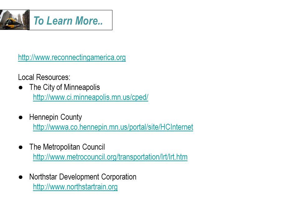 Local Resources: ● The City of Minneapolis   ● Hennepin County   ● The Metropolitan Council   ● Northstar Development Corporation   To Learn More..