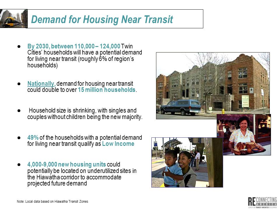 ● By 2030, between 110,000 – 124,000 Twin Cities' households will have a potential demand for living near transit (roughly 6% of region's households) ● Nationally, demand for housing near transit could double to over 15 million households.