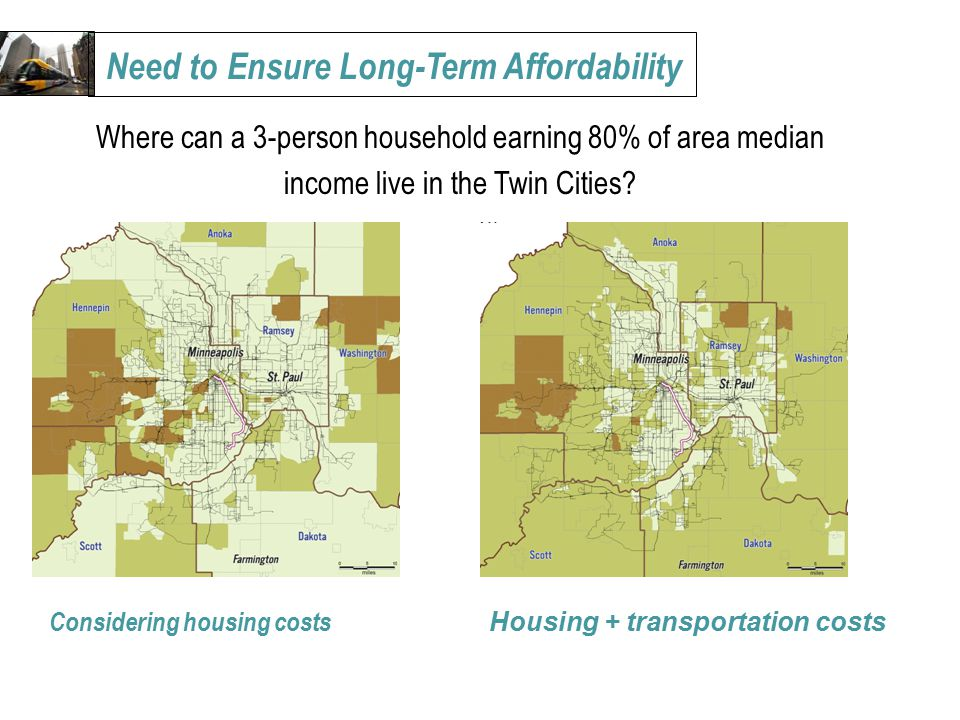 Need to Ensure Long-Term Affordability Considering housing costs Housing + transportation costs Where can a 3-person household earning 80% of area median income live in the Twin Cities