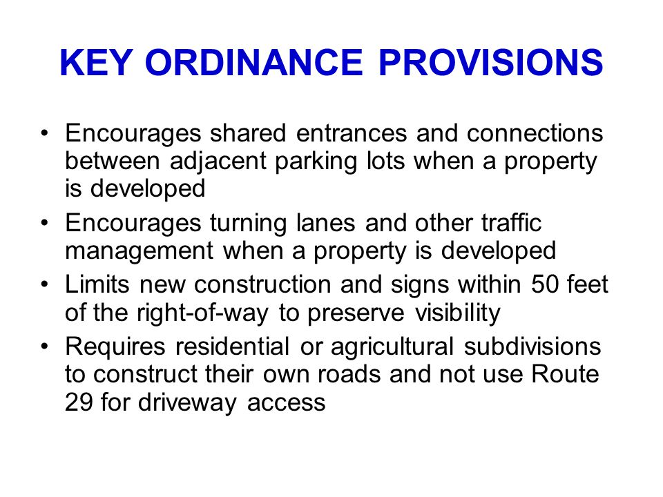 KEY ORDINANCE PROVISIONS Encourages shared entrances and connections between adjacent parking lots when a property is developed Encourages turning lanes and other traffic management when a property is developed Limits new construction and signs within 50 feet of the right-of-way to preserve visibility Requires residential or agricultural subdivisions to construct their own roads and not use Route 29 for driveway access
