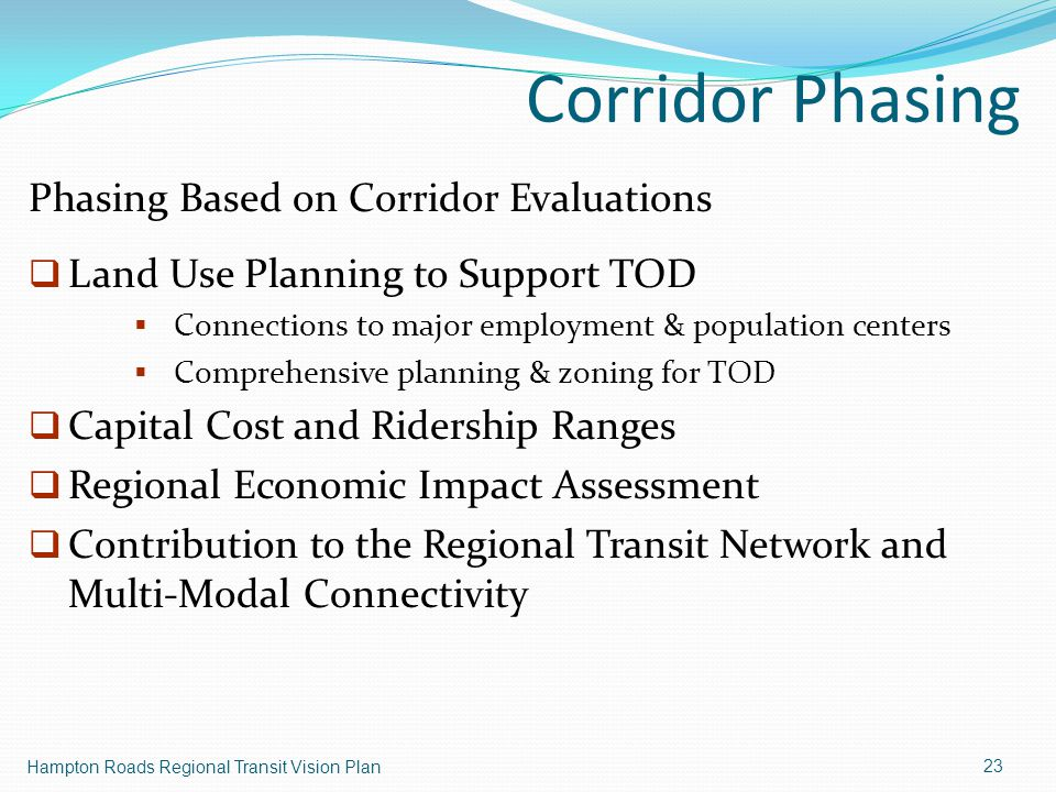 Corridor Phasing Hampton Roads Regional Transit Vision Plan 23 Phasing Based on Corridor Evaluations  Land Use Planning to Support TOD  Connections to major employment & population centers  Comprehensive planning & zoning for TOD  Capital Cost and Ridership Ranges  Regional Economic Impact Assessment  Contribution to the Regional Transit Network and Multi-Modal Connectivity
