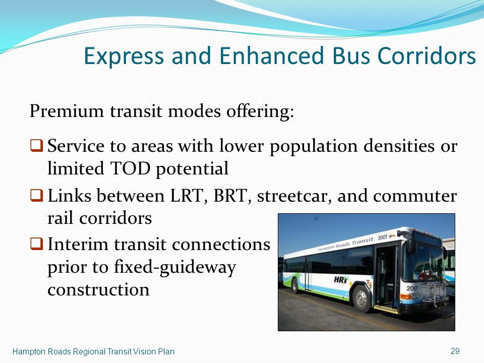 29 Premium transit modes offering:  Service to areas with lower population densities or limited TOD potential  Links between LRT, BRT, streetcar, and commuter rail corridors Hampton Roads Regional Transit Vision Plan  Interim transit connections prior to fixed-guideway construction Express and Enhanced Bus Corridors