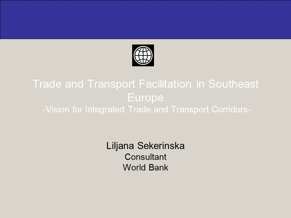 Trade and Transport Facilitation in Southeast Europe -Vision for Integrated Trade and Transport Corridors- Liljana Sekerinska Consultant World Bank