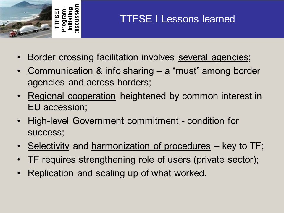 TTFSE I Lessons learned Border crossing facilitation involves several agencies; Communication & info sharing – a must among border agencies and across borders; Regional cooperation heightened by common interest in EU accession; High-level Government commitment - condition for success; Selectivity and harmonization of procedures – key to TF; TF requires strengthening role of users (private sector); Replication and scaling up of what worked.