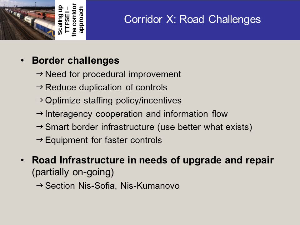 Corridor X: Road Challenges Border challenges  Need for procedural improvement  Reduce duplication of controls  Optimize staffing policy/incentives  Interagency cooperation and information flow  Smart border infrastructure (use better what exists)  Equipment for faster controls Road Infrastructure in needs of upgrade and repair (partially on-going)  Section Nis-Sofia, Nis-Kumanovo Scaling up TTFSE I – the corridor approach