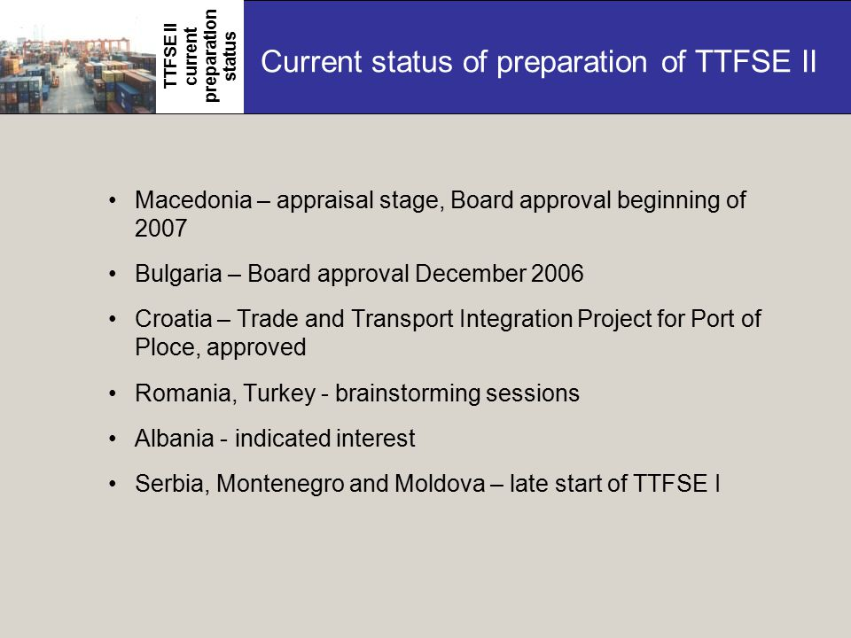 Current status of preparation of TTFSE II Macedonia – appraisal stage, Board approval beginning of 2007 Bulgaria – Board approval December 2006 Croatia – Trade and Transport Integration Project for Port of Ploce, approved Romania, Turkey - brainstorming sessions Albania - indicated interest Serbia, Montenegro and Moldova – late start of TTFSE I TTFSE II current preparation status
