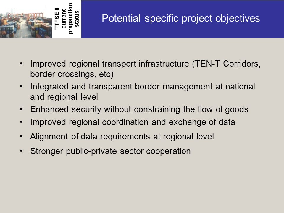 Potential specific project objectives Improved regional transport infrastructure (TEN-T Corridors, border crossings, etc) Integrated and transparent border management at national and regional level Enhanced security without constraining the flow of goods Improved regional coordination and exchange of data Alignment of data requirements at regional level Stronger public-private sector cooperation TTFSE II current preparation status