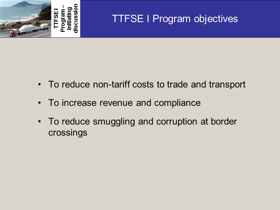 TTFSE I Program objectives To reduce non-tariff costs to trade and transport To increase revenue and compliance To reduce smuggling and corruption at border crossings TTFSE I Program – initiating discussion