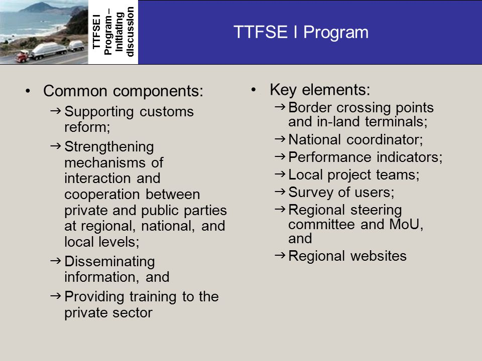 TTFSE I Program Common components:  Supporting customs reform;  Strengthening mechanisms of interaction and cooperation between private and public parties at regional, national, and local levels;  Disseminating information, and  Providing training to the private sector TTFSE I Program – initiating discussion Key elements:.