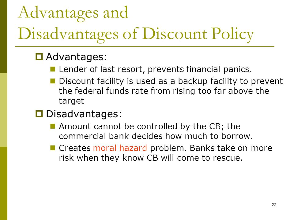 22 Advantages and Disadvantages of Discount Policy  Advantages: Lender of last resort, prevents financial panics.