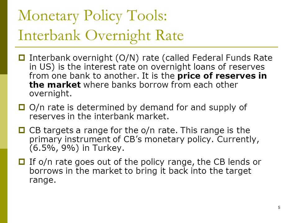 5 Monetary Policy Tools: Interbank Overnight Rate  Interbank overnight (O/N) rate (called Federal Funds Rate in US) is the interest rate on overnight loans of reserves from one bank to another.