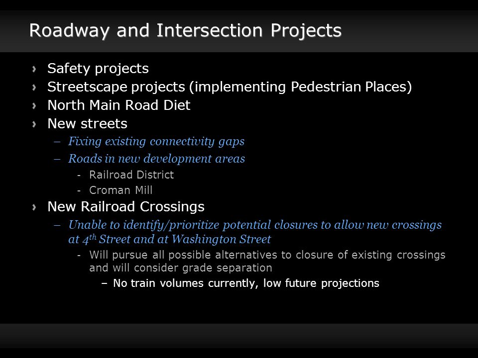 Roadway and Intersection Projects Safety projects Streetscape projects (implementing Pedestrian Places) North Main Road Diet New streets –Fixing existing connectivity gaps –Roads in new development areas -Railroad District -Croman Mill New Railroad Crossings –Unable to identify/prioritize potential closures to allow new crossings at 4 th Street and at Washington Street -Will pursue all possible alternatives to closure of existing crossings and will consider grade separation –No train volumes currently, low future projections