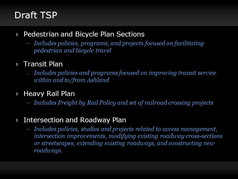 Draft TSP Pedestrian and Bicycle Plan Sections –Includes policies, programs, and projects focused on facilitating pedestrian and bicycle travel Transit Plan – Includes policies and programs focused on improving transit service within and to/from Ashland Heavy Rail Plan –Includes Freight by Rail Policy and set of railroad crossing projects Intersection and Roadway Plan –Includes policies, studies and projects related to access management, intersection improvements, modifying existing roadway cross-sections or streetscapes, extending existing roadways, and constructing new roadways.