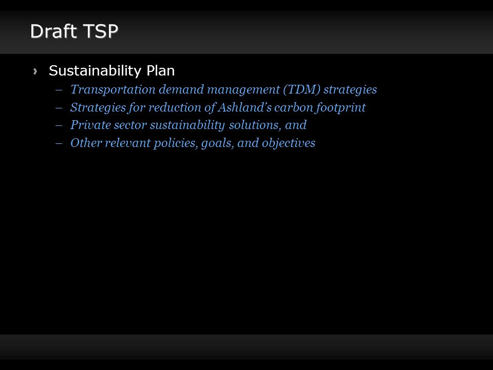 Draft TSP Sustainability Plan –Transportation demand management (TDM) strategies –Strategies for reduction of Ashland's carbon footprint –Private sector sustainability solutions, and –Other relevant policies, goals, and objectives