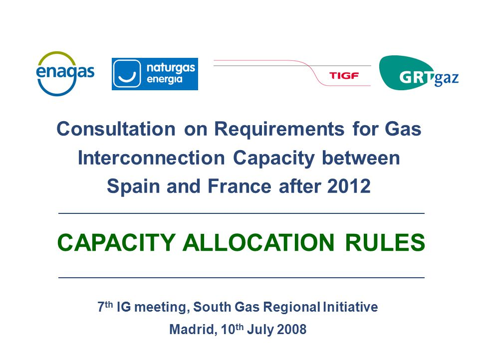 7 th IG meeting, South Gas Regional Initiative Madrid, 10 th July 2008 Consultation on Requirements for Gas Interconnection Capacity between Spain and France after 2012 CAPACITY ALLOCATION RULES