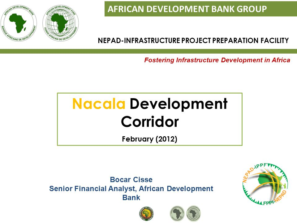 Fostering Infrastructure Development in Africa AFRICAN DEVELOPMENT BANK GROUP Bocar Cisse Senior Financial Analyst, African Development Bank NEPAD-INFRASTRUCTURE PROJECT PREPARATION FACILITY Nacala Development Corridor February (2012)