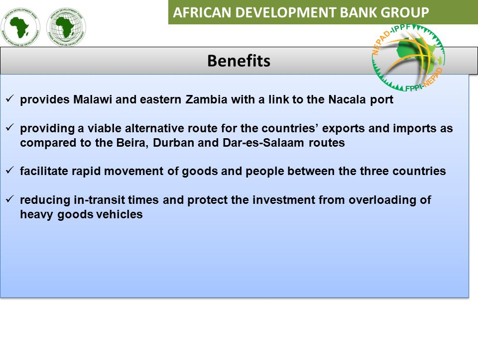 AFRICAN DEVELOPMENT BANK GROUP Benefits provides Malawi and eastern Zambia with a link to the Nacala port providing a viable alternative route for the countries' exports and imports as compared to the Beira, Durban and Dar-es-Salaam routes facilitate rapid movement of goods and people between the three countries reducing in-transit times and protect the investment from overloading of heavy goods vehicles provides Malawi and eastern Zambia with a link to the Nacala port providing a viable alternative route for the countries' exports and imports as compared to the Beira, Durban and Dar-es-Salaam routes facilitate rapid movement of goods and people between the three countries reducing in-transit times and protect the investment from overloading of heavy goods vehicles
