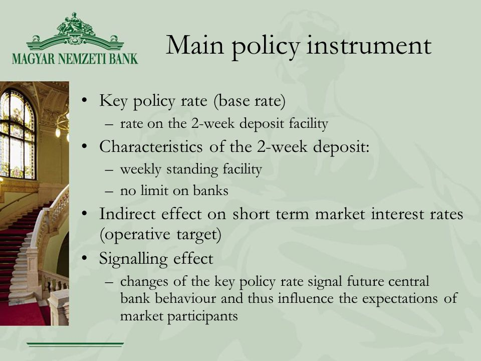 Main policy instrument Key policy rate (base rate) –rate on the 2-week deposit facility Characteristics of the 2-week deposit: –weekly standing facility –no limit on banks Indirect effect on short term market interest rates (operative target) Signalling effect –changes of the key policy rate signal future central bank behaviour and thus influence the expectations of market participants