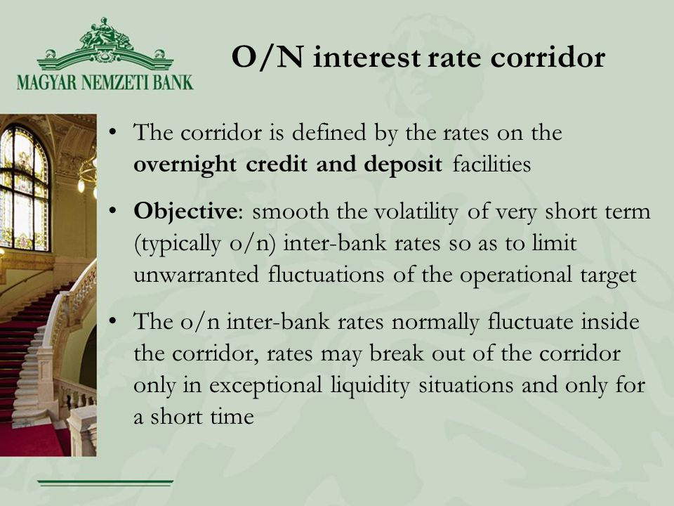 O/N interest rate corridor The corridor is defined by the rates on the overnight credit and deposit facilities Objective: smooth the volatility of very short term (typically o/n) inter-bank rates so as to limit unwarranted fluctuations of the operational target The o/n inter-bank rates normally fluctuate inside the corridor, rates may break out of the corridor only in exceptional liquidity situations and only for a short time