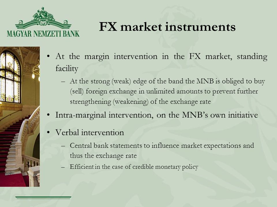 FX market instruments At the margin intervention in the FX market, standing facility –At the strong (weak) edge of the band the MNB is obliged to buy (sell) foreign exchange in unlimited amounts to prevent further strengthening (weakening) of the exchange rate Intra-marginal intervention, on the MNB's own initiative Verbal intervention –Central bank statements to influence market expectations and thus the exchange rate –Efficient in the case of credible monetary policy