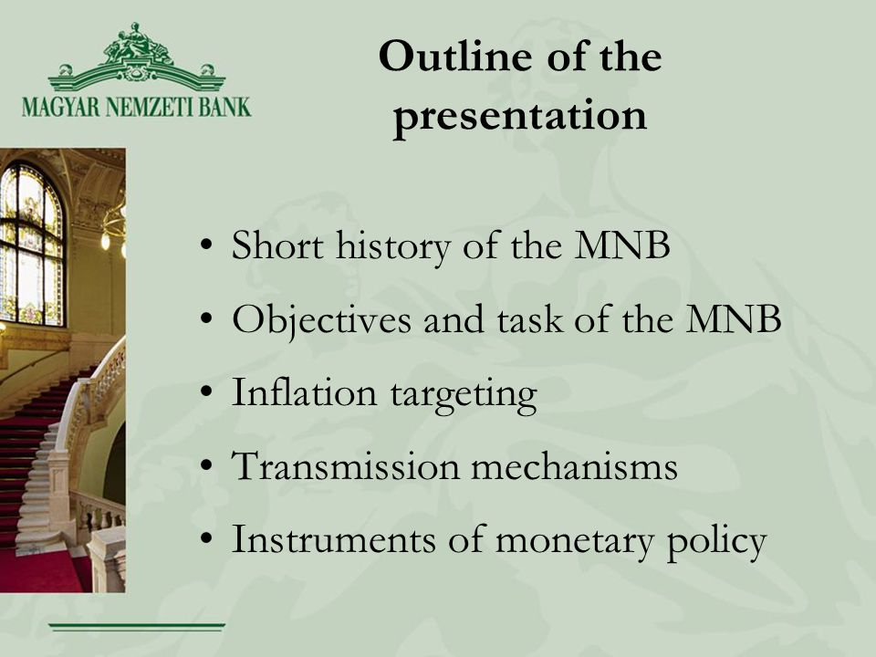 Outline of the presentation Short history of the MNB Objectives and task of the MNB Inflation targeting Transmission mechanisms Instruments of monetary policy