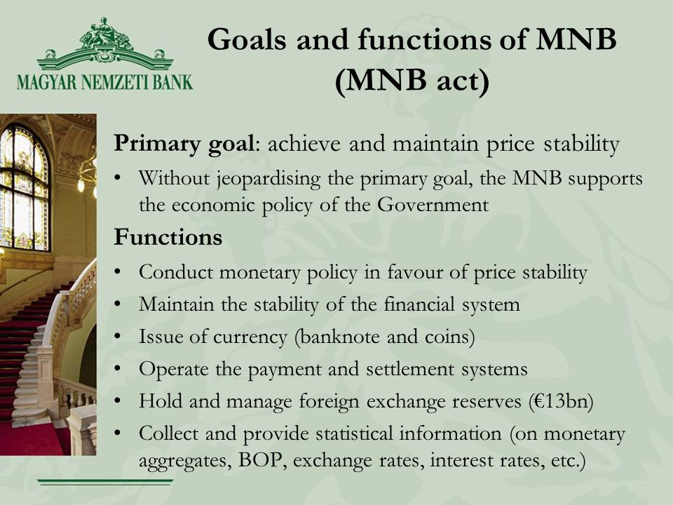 Goals and functions of MNB (MNB act) Primary goal: achieve and maintain price stability Without jeopardising the primary goal, the MNB supports the economic policy of the Government Functions Conduct monetary policy in favour of price stability Maintain the stability of the financial system Issue of currency (banknote and coins) Operate the payment and settlement systems Hold and manage foreign exchange reserves (€13bn) Collect and provide statistical information (on monetary aggregates, BOP, exchange rates, interest rates, etc.)