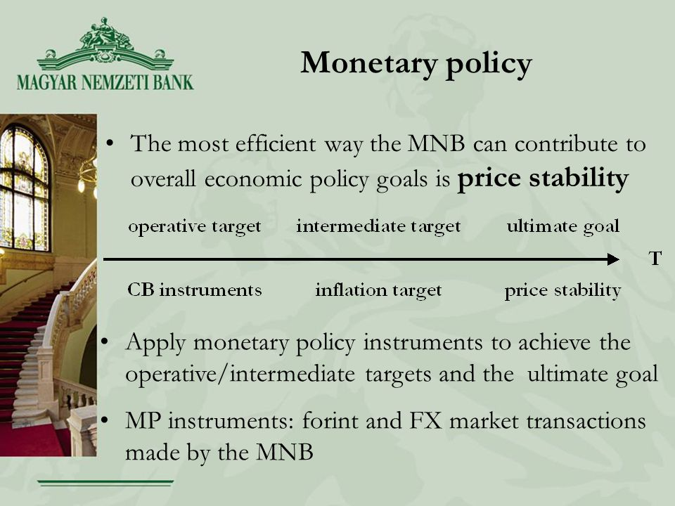 Monetary policy The most efficient way the MNB can contribute to overall economic policy goals is price stability Apply monetary policy instruments to achieve the operative/intermediate targets and the ultimate goal MP instruments: forint and FX market transactions made by the MNB