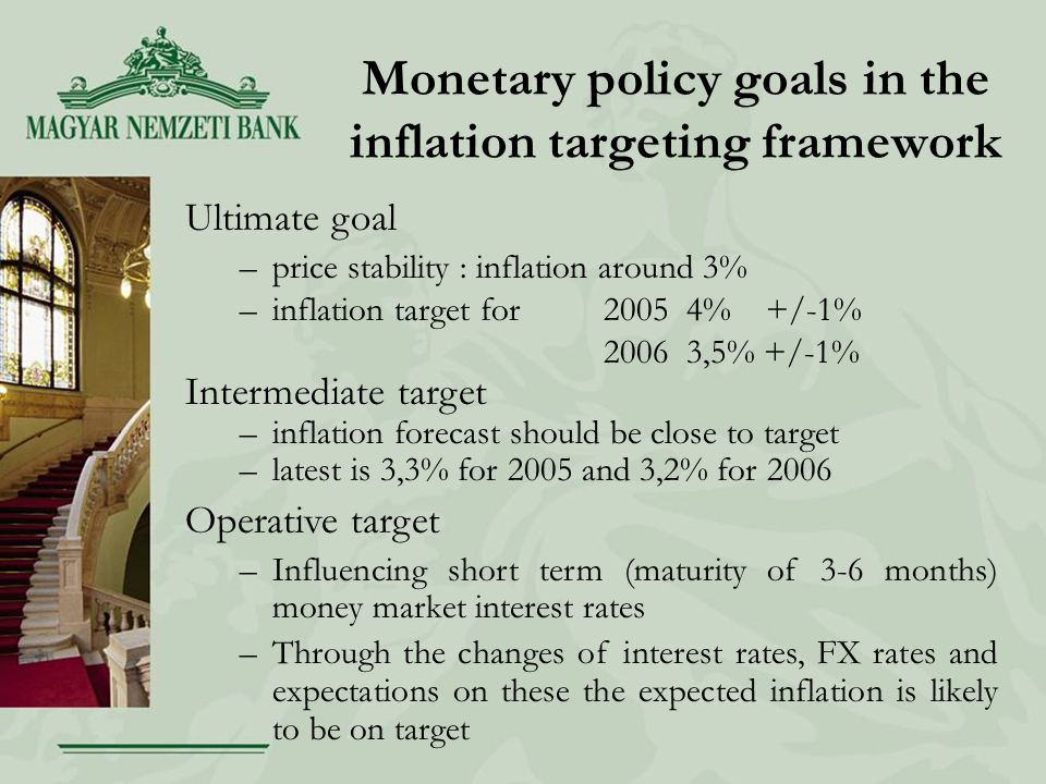 Monetary policy goals in the inflation targeting framework Ultimate goal –price stability : inflation around 3% –inflation target for % +/-1% ,5% +/-1% Intermediate target –inflation forecast should be close to target –latest is 3,3% for 2005 and 3,2% for 2006 Operative target –Influencing short term (maturity of 3-6 months) money market interest rates –Through the changes of interest rates, FX rates and expectations on these the expected inflation is likely to be on target