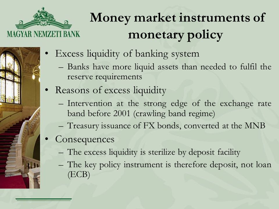 Money market instruments of monetary policy Excess liquidity of banking system –Banks have more liquid assets than needed to fulfil the reserve requirements Reasons of excess liquidity –Intervention at the strong edge of the exchange rate band before 2001 (crawling band regime) –Treasury issuance of FX bonds, converted at the MNB Consequences –The excess liquidity is sterilize by deposit facility –The key policy instrument is therefore deposit, not loan (ECB)
