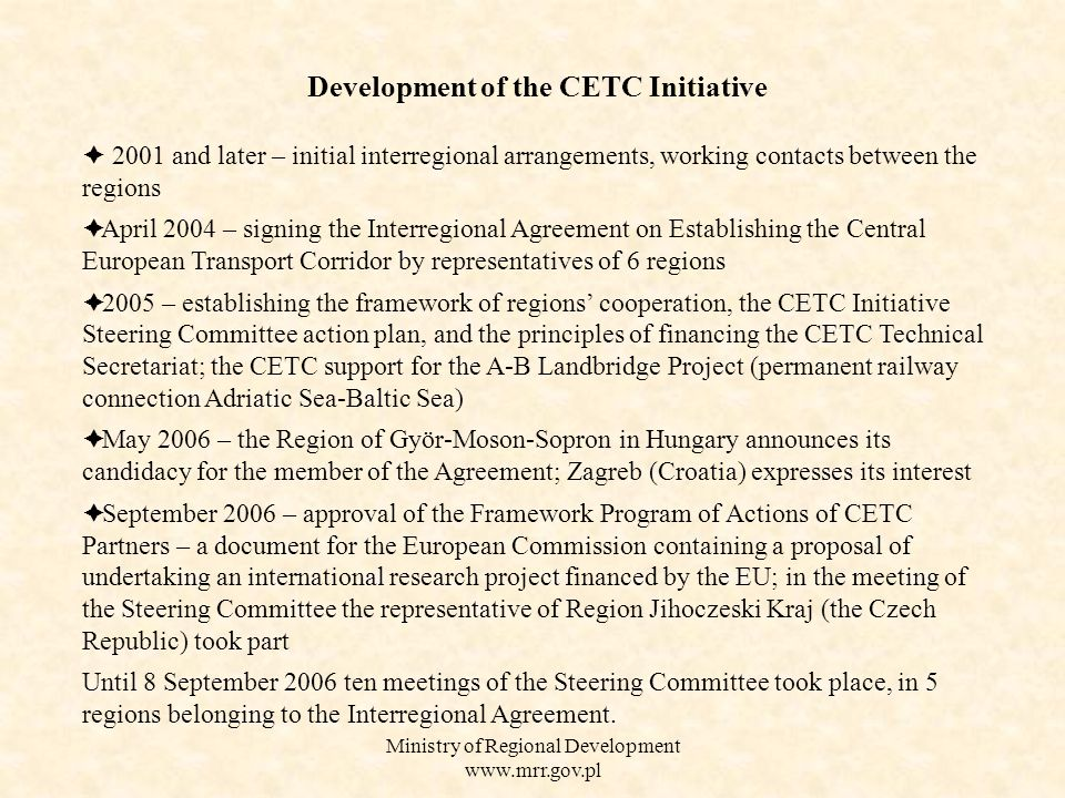 Ministry of Regional Development    2001 and later – initial interregional arrangements, working contacts between the regions  April 2004 – signing the Interregional Agreement on Establishing the Central European Transport Corridor by representatives of 6 regions  2005 – establishing the framework of regions' cooperation, the CETC Initiative Steering Committee action plan, and the principles of financing the CETC Technical Secretariat; the CETC support for the A-B Landbridge Project (permanent railway connection Adriatic Sea-Baltic Sea)  May 2006 – the Region of Györ-Moson-Sopron in Hungary announces its candidacy for the member of the Agreement; Zagreb (Croatia) expresses its interest  September 2006 – approval of the Framework Program of Actions of CETC Partners – a document for the European Commission containing a proposal of undertaking an international research project financed by the EU; in the meeting of the Steering Committee the representative of Region Jihoczeski Kraj (the Czech Republic) took part Until 8 September 2006 ten meetings of the Steering Committee took place, in 5 regions belonging to the Interregional Agreement.