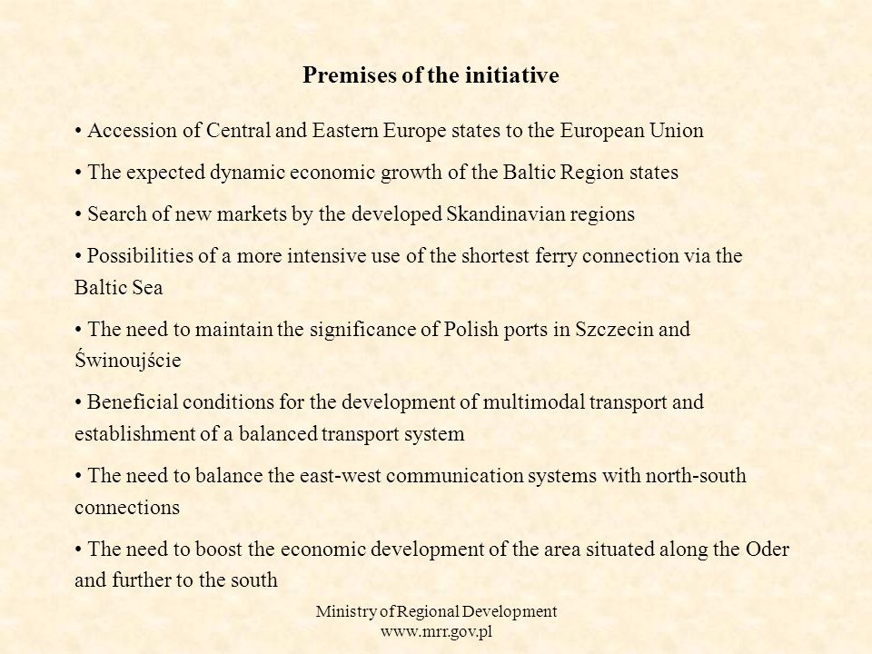 Ministry of Regional Development   Accession of Central and Eastern Europe states to the European Union The expected dynamic economic growth of the Baltic Region states Search of new markets by the developed Skandinavian regions Possibilities of a more intensive use of the shortest ferry connection via the Baltic Sea The need to maintain the significance of Polish ports in Szczecin and Świnoujście Beneficial conditions for the development of multimodal transport and establishment of a balanced transport system The need to balance the east-west communication systems with north-south connections The need to boost the economic development of the area situated along the Oder and further to the south Premises of the initiative