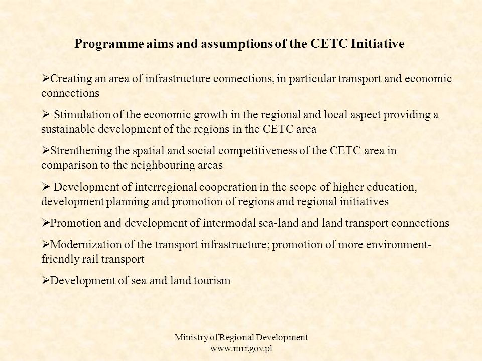 Ministry of Regional Development   Programme aims and assumptions of the CETC Initiative  Creating an area of infrastructure connections, in particular transport and economic connections  Stimulation of the economic growth in the regional and local aspect providing a sustainable development of the regions in the CETC area  Strenthening the spatial and social competitiveness of the CETC area in comparison to the neighbouring areas  Development of interregional cooperation in the scope of higher education, development planning and promotion of regions and regional initiatives  Promotion and development of intermodal sea-land and land transport connections  Modernization of the transport infrastructure; promotion of more environment- friendly rail transport  Development of sea and land tourism