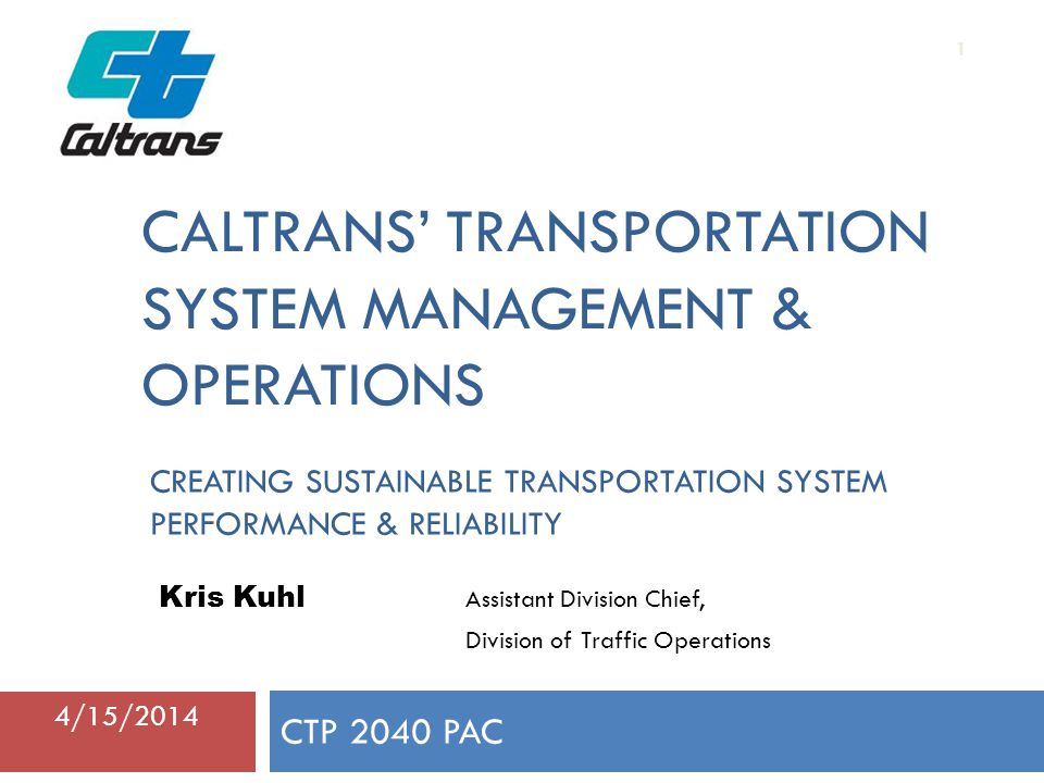 CALTRANS' TRANSPORTATION SYSTEM MANAGEMENT & OPERATIONS CTP 2040 PAC 1 Kris Kuhl Assistant Division Chief, Division of Traffic Operations 4/15/2014 CREATING SUSTAINABLE TRANSPORTATION SYSTEM PERFORMANCE & RELIABILITY