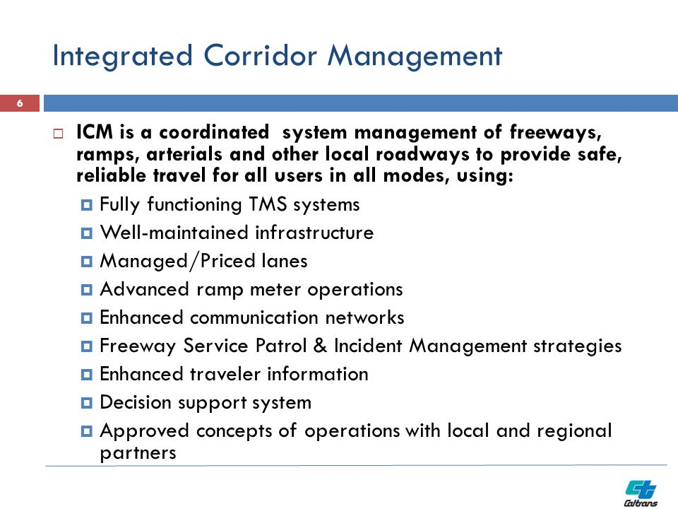 Integrated Corridor Management  ICM is a coordinated system management of freeways, ramps, arterials and other local roadways to provide safe, reliable travel for all users in all modes, using:  Fully functioning TMS systems  Well-maintained infrastructure  Managed/Priced lanes  Advanced ramp meter operations  Enhanced communication networks  Freeway Service Patrol & Incident Management strategies  Enhanced traveler information  Decision support system  Approved concepts of operations with local and regional partners 6