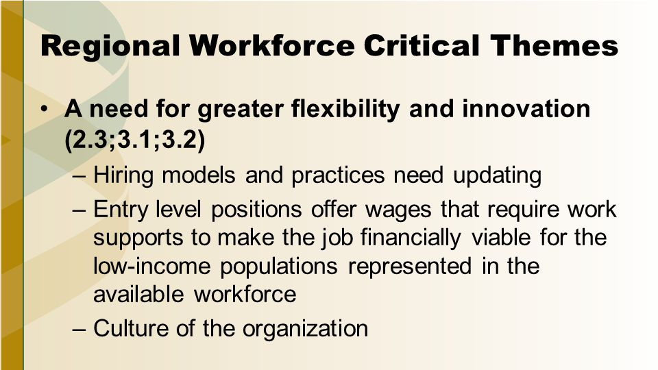 Regional Workforce Critical Themes A need for greater flexibility and innovation (2.3;3.1;3.2) –Hiring models and practices need updating –Entry level positions offer wages that require work supports to make the job financially viable for the low-income populations represented in the available workforce –Culture of the organization