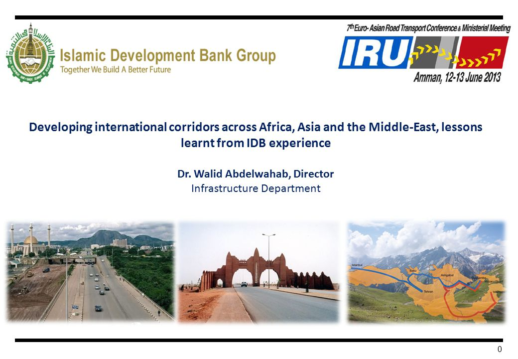 0 Developing international corridors across Africa, Asia and the Middle-East, lessons learnt from IDB experience Dr.