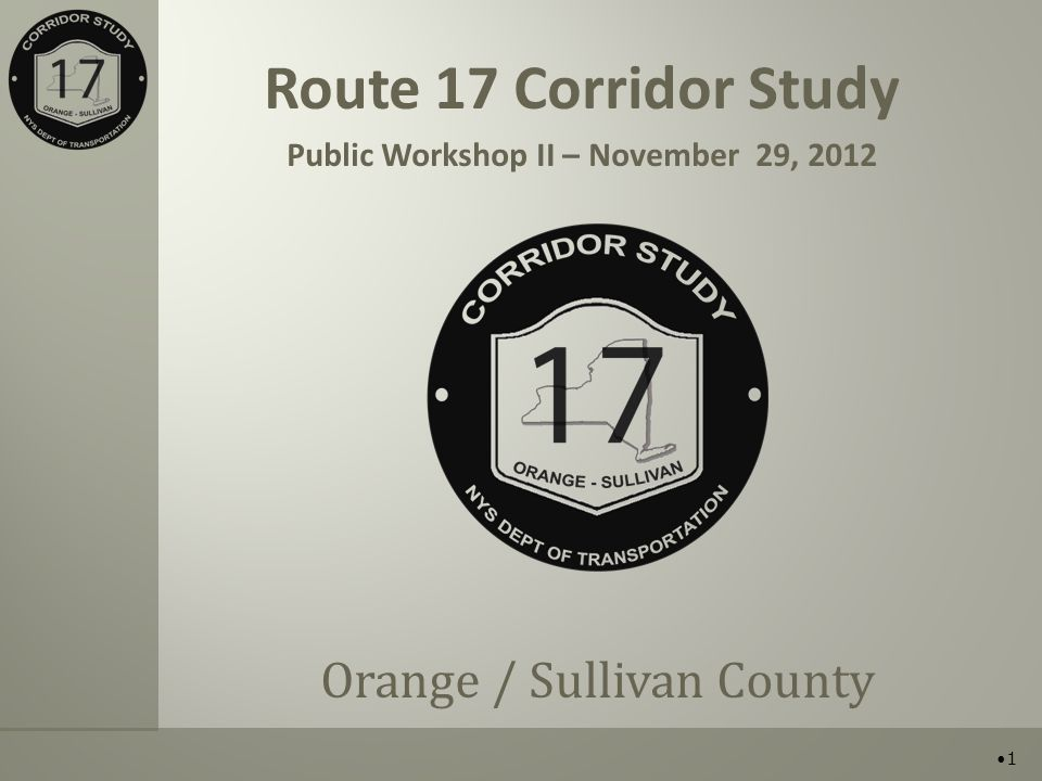 Route 17 Corridor Study Public Workshop II – November 29, 2012 Orange / Sullivan County 1